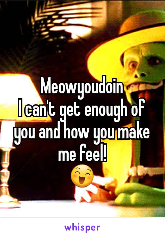 Meowyoudoin I can't get enough of you and how you make me feel! 😄