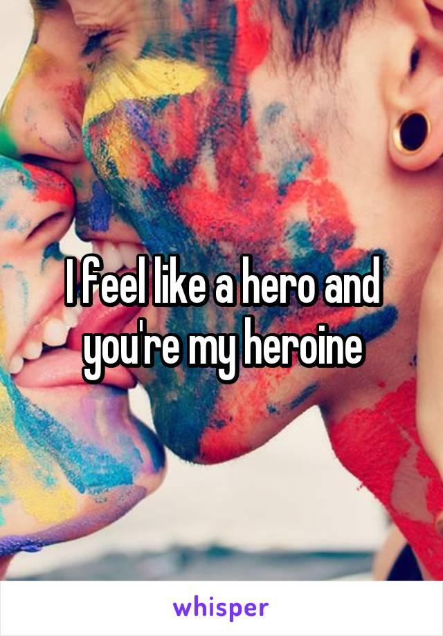 I feel like a hero and you're my heroine