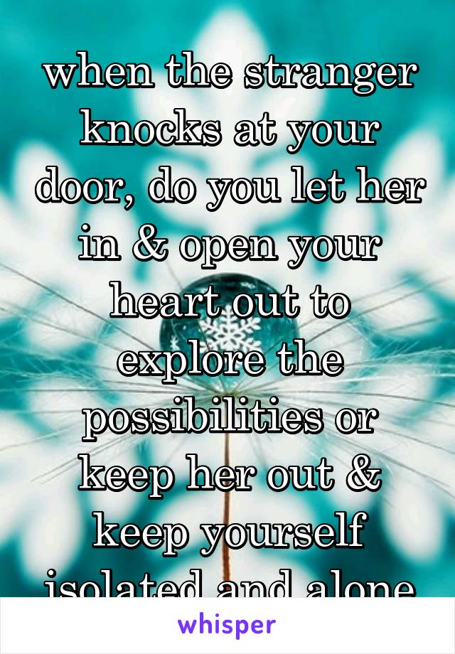when the stranger knocks at your door, do you let her in & open your heart out to explore the possibilities or keep her out & keep yourself isolated and alone