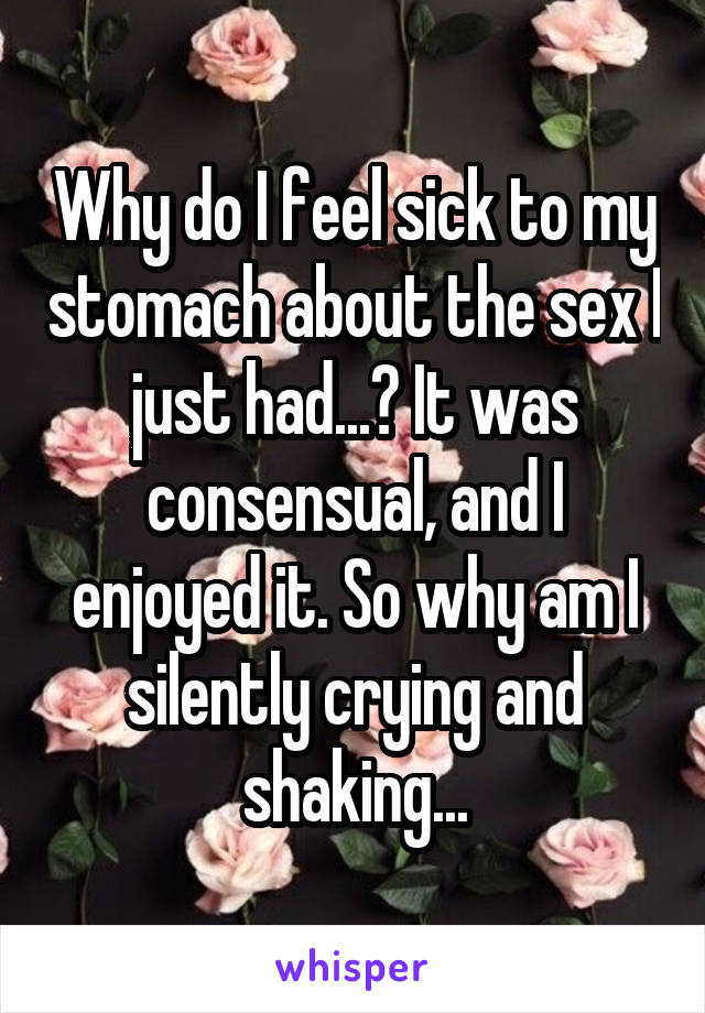 Why do I feel sick to my stomach about the sex I just had...? It was consensual, and I enjoyed it. So why am I silently crying and shaking...