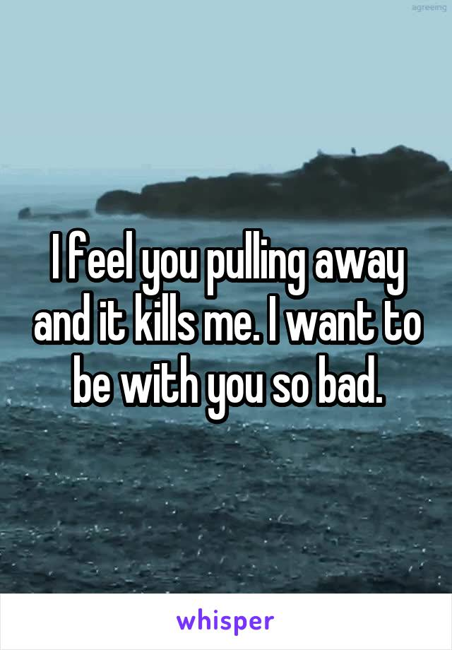 I feel you pulling away and it kills me. I want to be with you so bad.