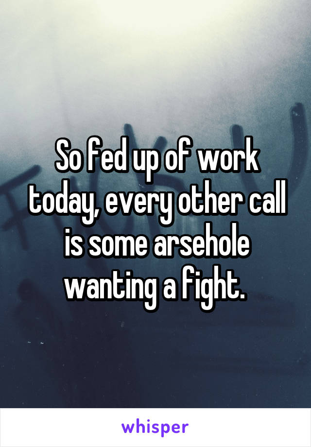 So fed up of work today, every other call is some arsehole wanting a fight.
