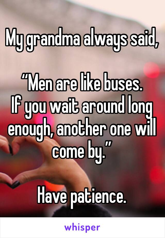 """My grandma always said,  """"Men are like buses. If you wait around long enough, another one will come by.""""  Have patience."""