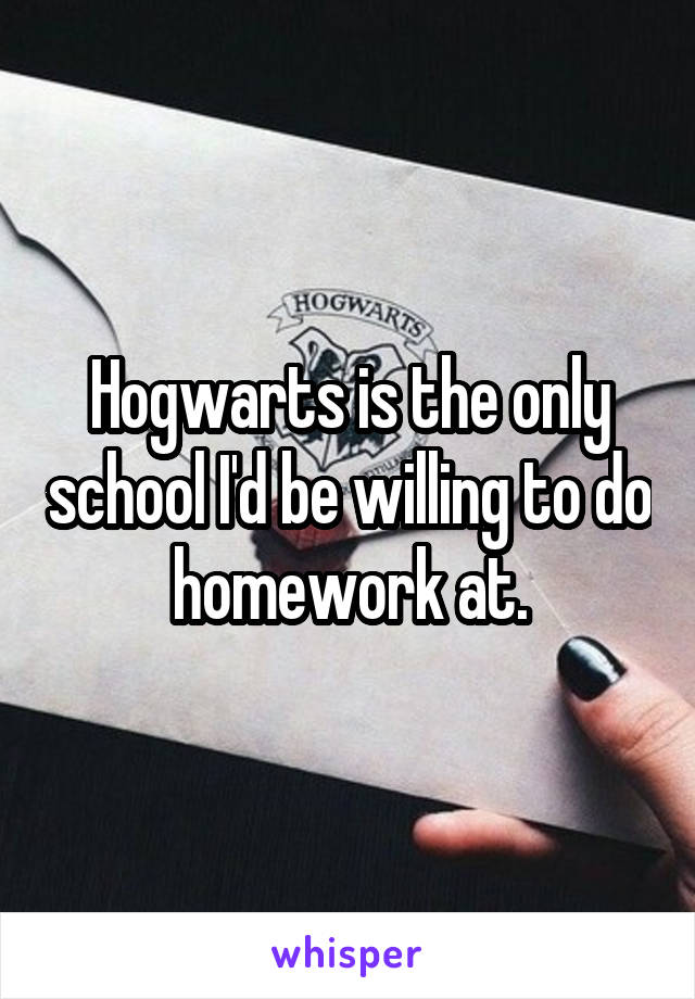Hogwarts is the only school I'd be willing to do homework at.