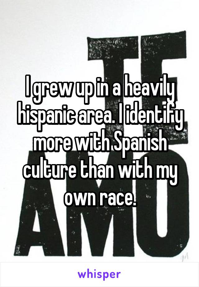 I grew up in a heavily hispanic area. I identify more with Spanish culture than with my own race.