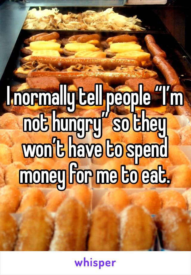 "I normally tell people ""I'm not hungry"" so they won't have to spend money for me to eat."
