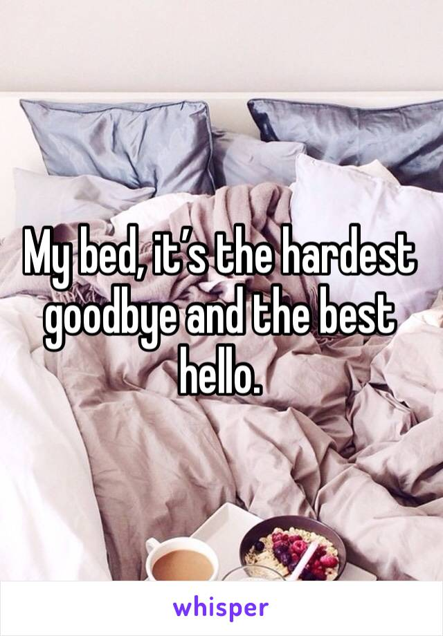 My bed, it's the hardest goodbye and the best hello.