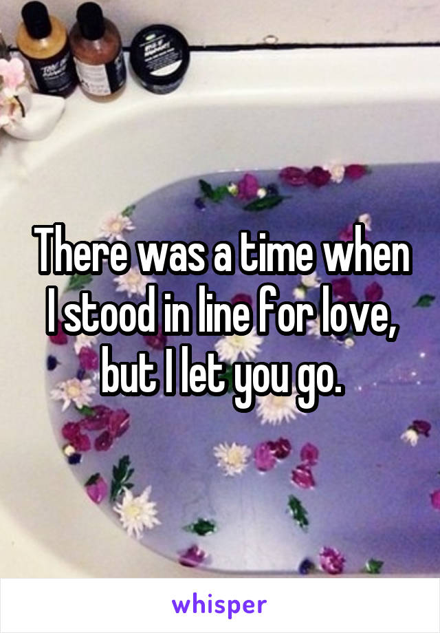 There was a time when I stood in line for love, but I let you go.