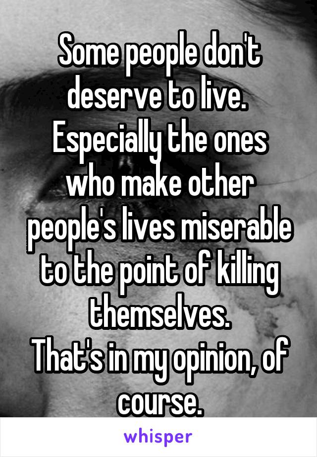 Some people don't deserve to live.  Especially the ones who make other people's lives miserable to the point of killing themselves. That's in my opinion, of course.