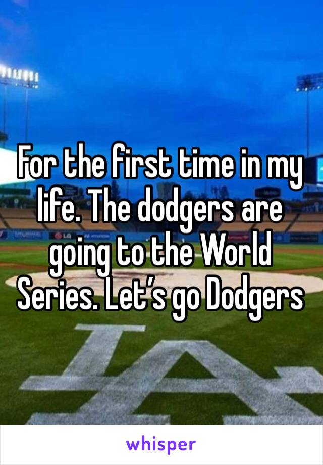 For the first time in my life. The dodgers are going to the World Series. Let's go Dodgers