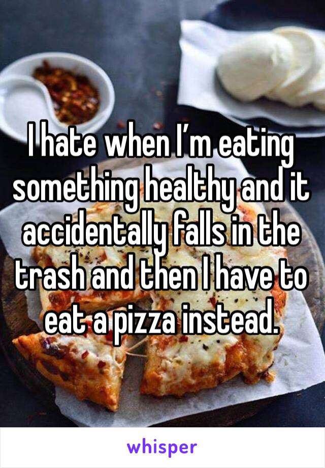 I hate when I'm eating something healthy and it accidentally falls in the trash and then I have to eat a pizza instead.