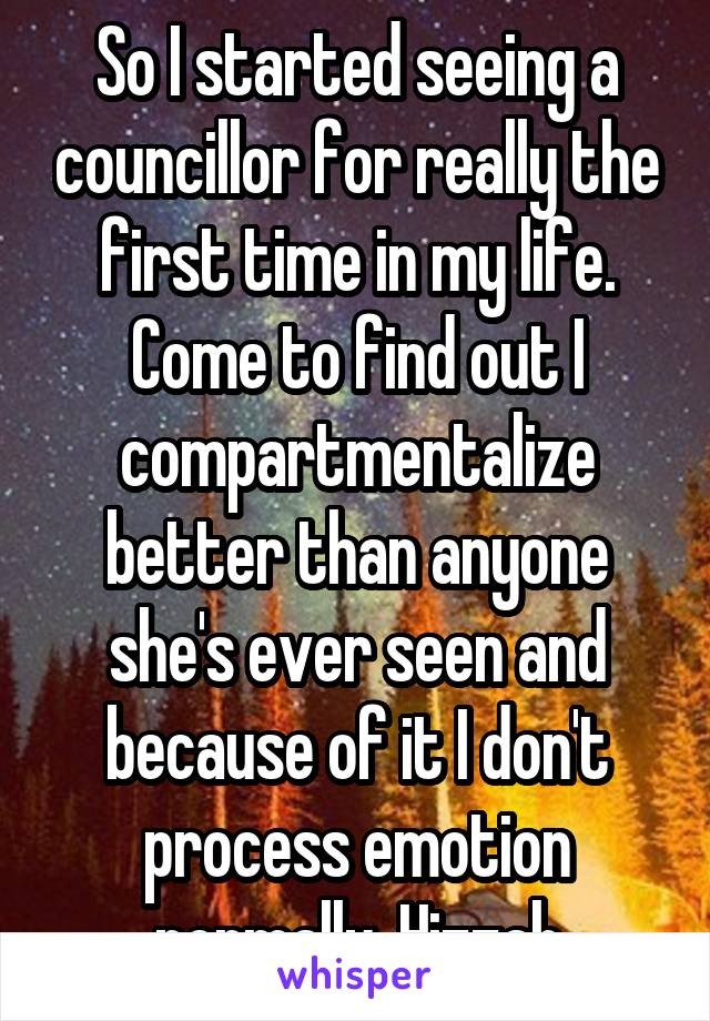 So I started seeing a councillor for really the first time in my life. Come to find out I compartmentalize better than anyone she's ever seen and because of it I don't process emotion normally. Hizzah