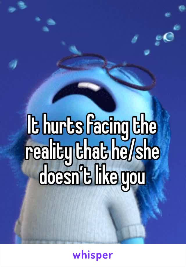 It hurts facing the reality that he/she doesn't like you
