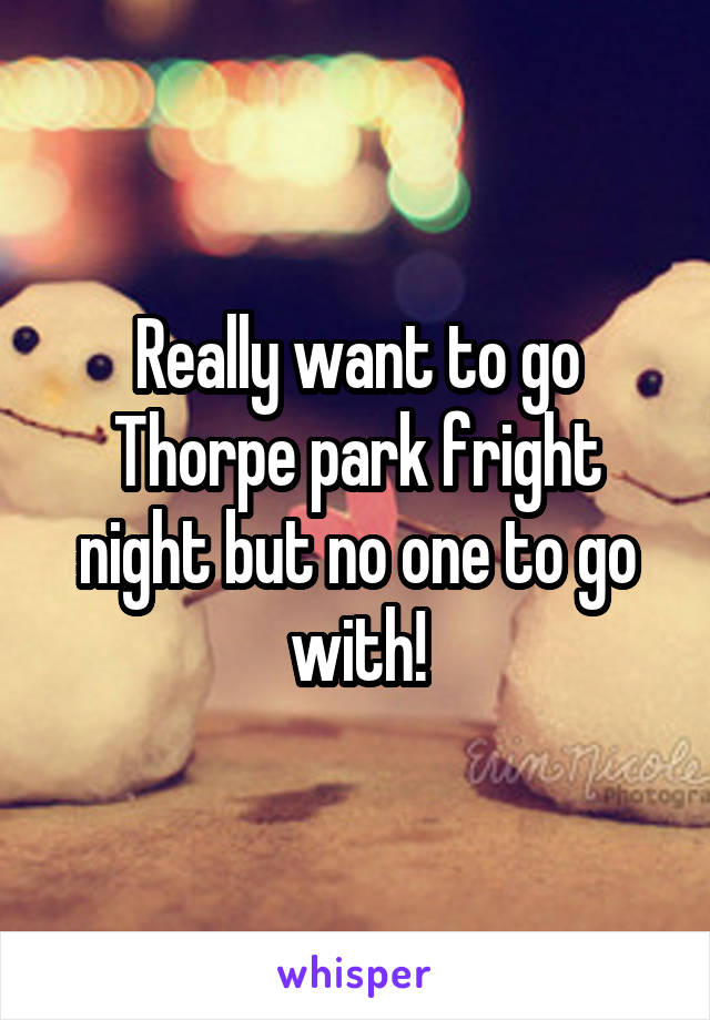 Really want to go Thorpe park fright night but no one to go with!