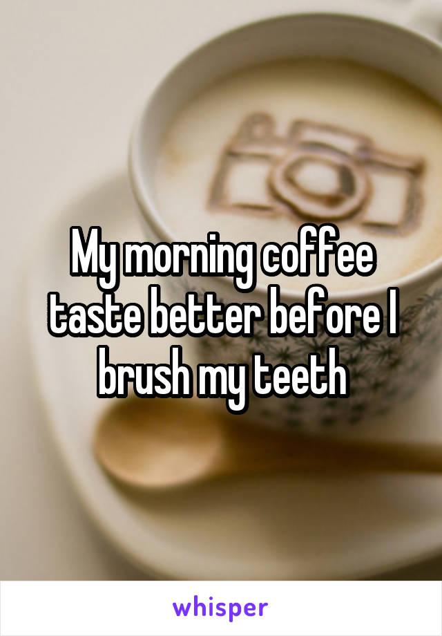My morning coffee taste better before I brush my teeth