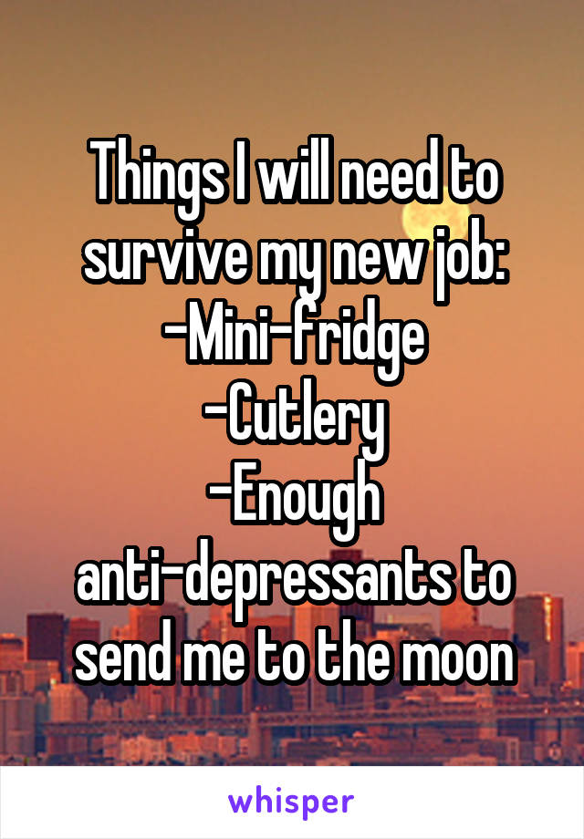 Things I will need to survive my new job: -Mini-fridge -Cutlery -Enough anti-depressants to send me to the moon