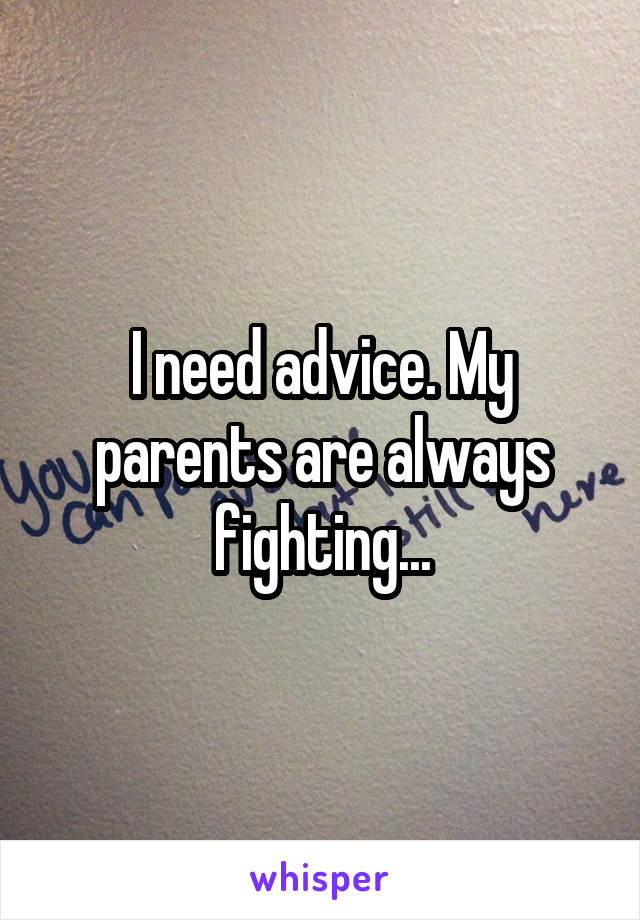 I need advice. My parents are always fighting...