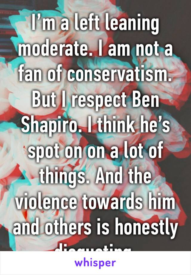 I'm a left leaning moderate. I am not a fan of conservatism. But I respect Ben Shapiro. I think he's spot on on a lot of things. And the violence towards him and others is honestly disgusting.