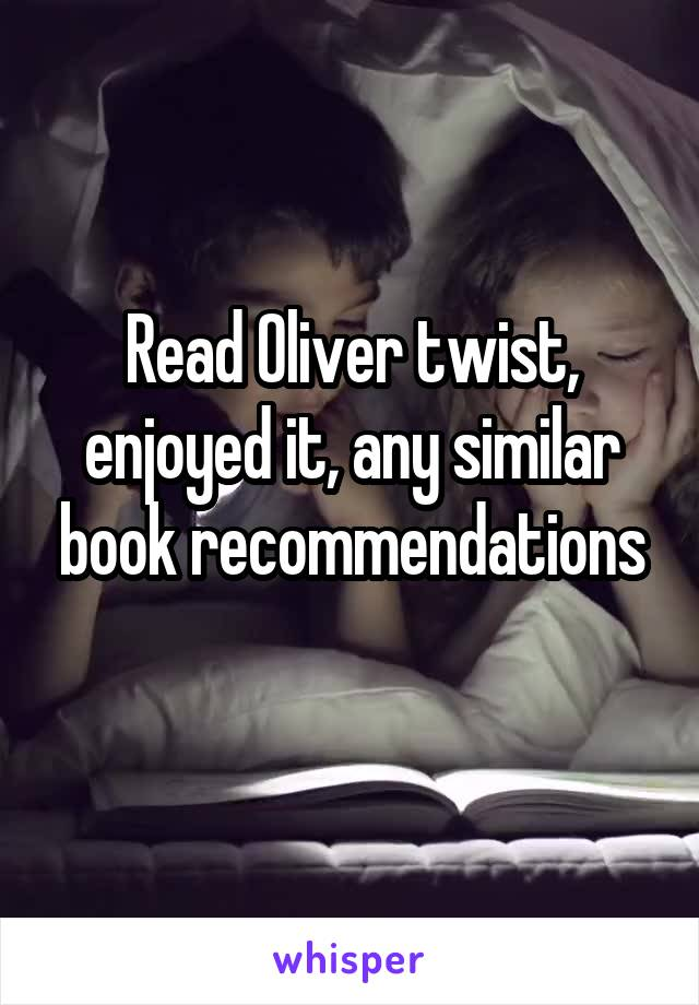 Read Oliver twist, enjoyed it, any similar book recommendations