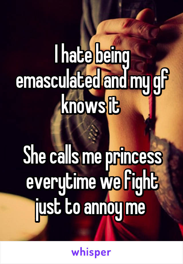 I hate being emasculated and my gf knows it   She calls me princess everytime we fight just to annoy me