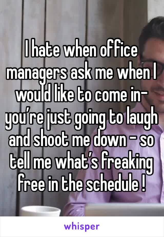 I hate when office managers ask me when I would like to come in-you're just going to laugh and shoot me down - so tell me what's freaking free in the schedule !
