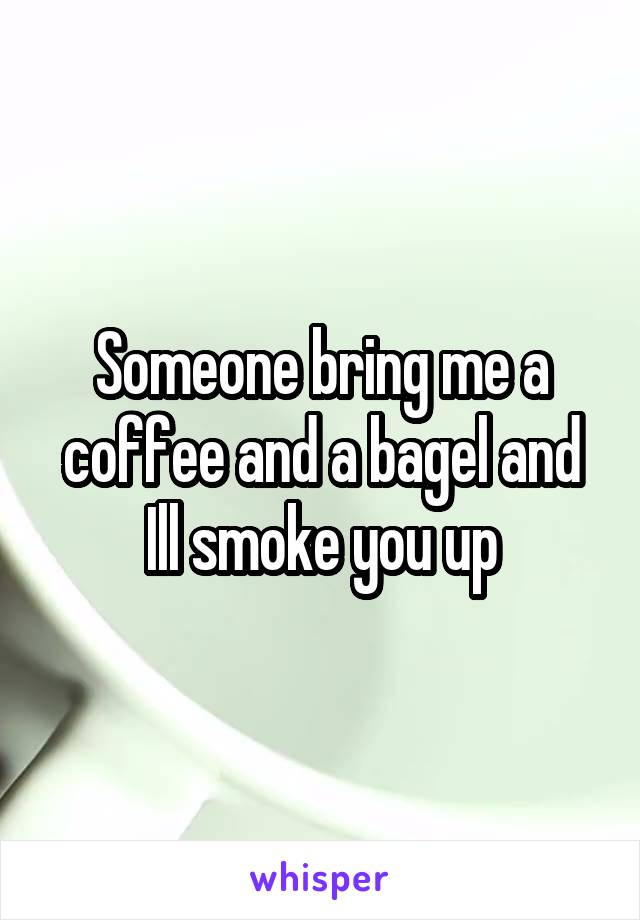 Someone bring me a coffee and a bagel and Ill smoke you up