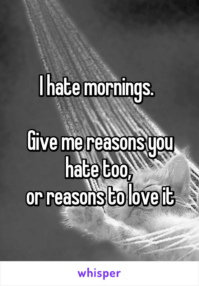 I hate mornings.    Give me reasons you hate too,  or reasons to love it