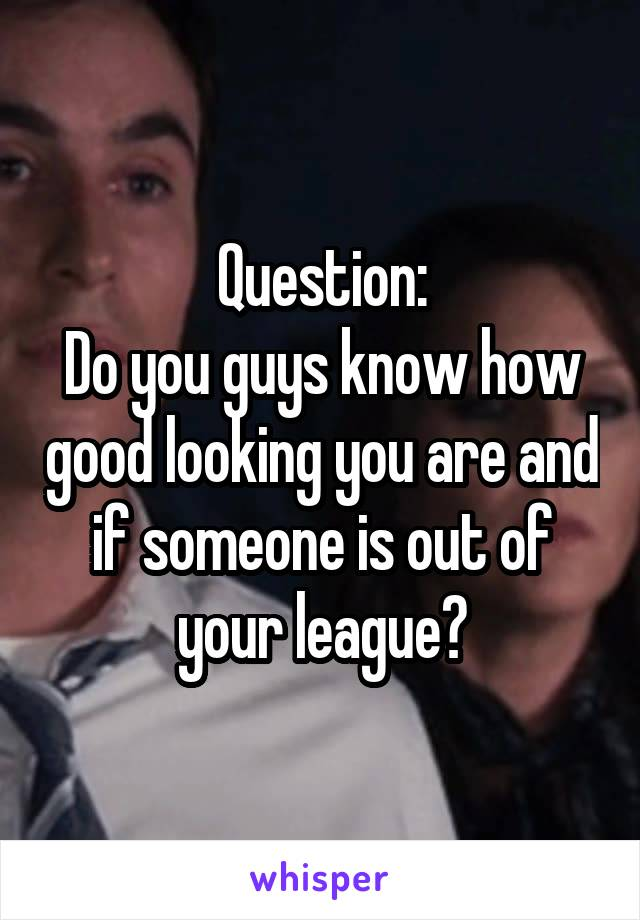 Question: Do you guys know how good looking you are and if someone is out of your league?