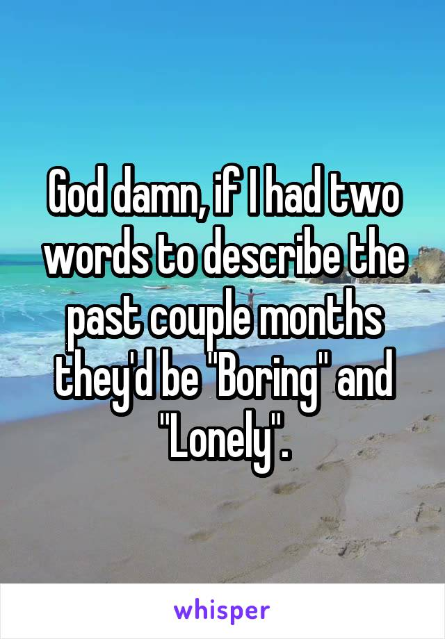 """God damn, if I had two words to describe the past couple months they'd be """"Boring"""" and """"Lonely""""."""