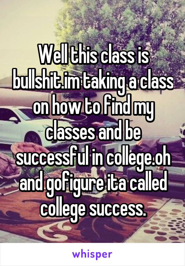 Well this class is bullshit.im taking a class on how to find my classes and be successful in college.oh and gofigure ita called college success.