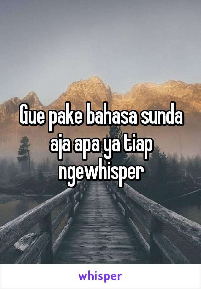 Gue pake bahasa sunda aja apa ya tiap ngewhisper