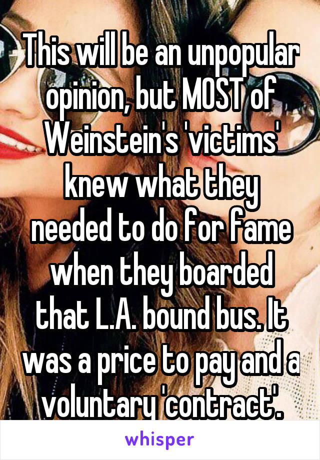 This will be an unpopular opinion, but MOST of Weinstein's 'victims' knew what they needed to do for fame when they boarded that L.A. bound bus. It was a price to pay and a voluntary 'contract'.