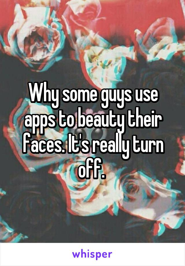 Why some guys use apps to beauty their faces. It's really turn off.