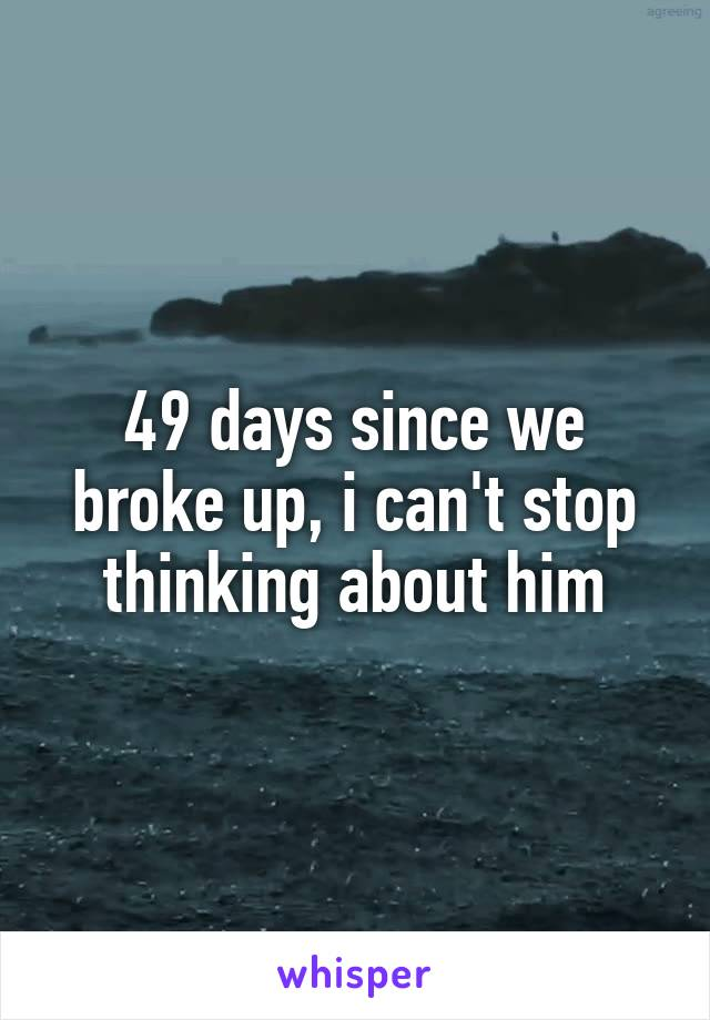 49 days since we broke up, i can't stop thinking about him