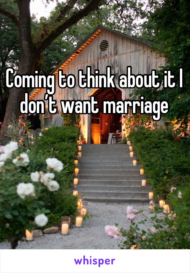 Coming to think about it I don't want marriage