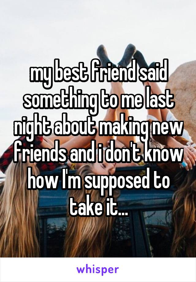 my best friend said something to me last night about making new friends and i don't know how I'm supposed to take it...