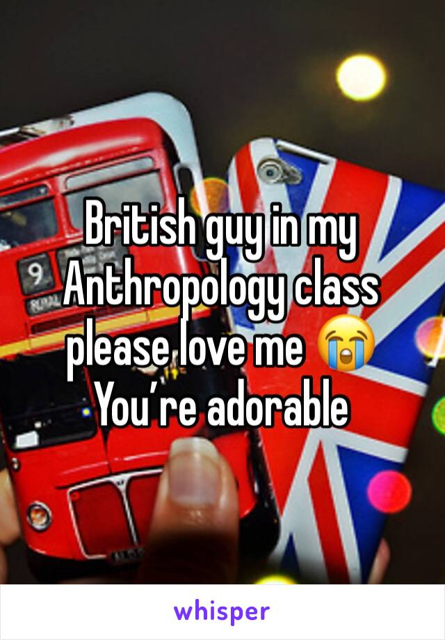 British guy in my Anthropology class please love me 😭 You're adorable