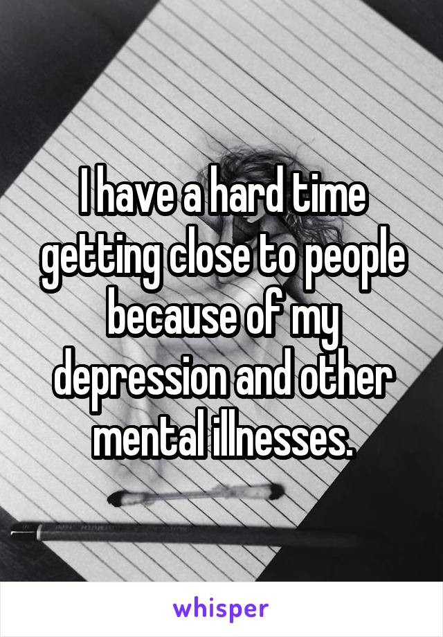 I have a hard time getting close to people because of my depression and other mental illnesses.