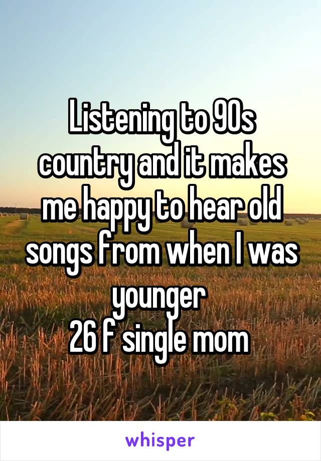 Listening to 90s country and it makes me happy to hear old songs from when I was younger  26 f single mom