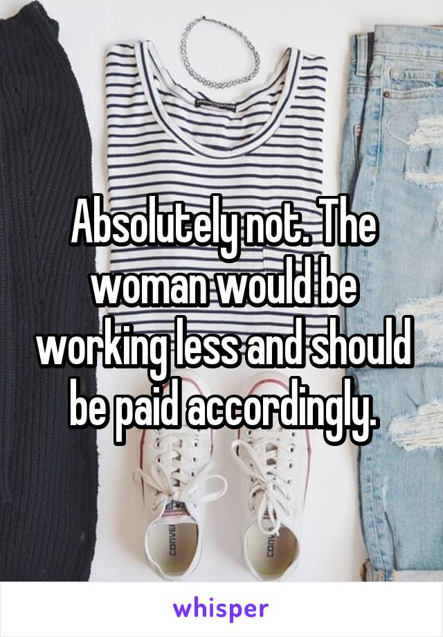 Absolutely not. The woman would be working less and should be paid accordingly.