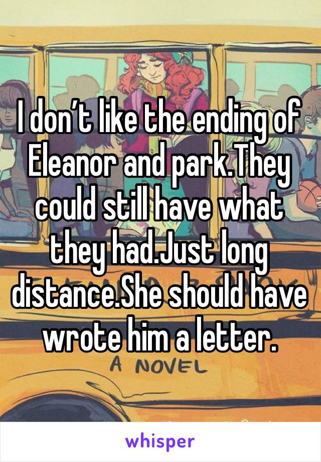 I don't like the ending of Eleanor and park.They could still have what they had.Just long distance.She should have wrote him a letter.