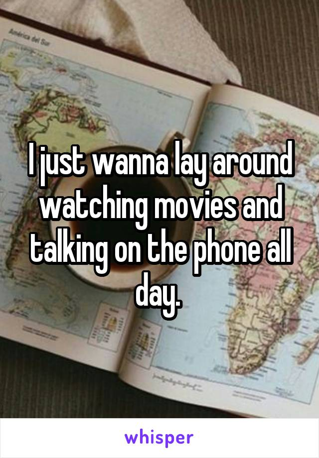 I just wanna lay around watching movies and talking on the phone all day.