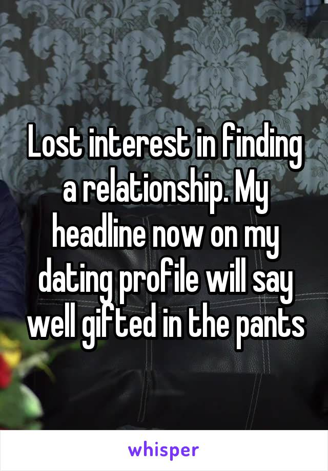 Lost interest in finding a relationship. My headline now on my dating profile will say well gifted in the pants