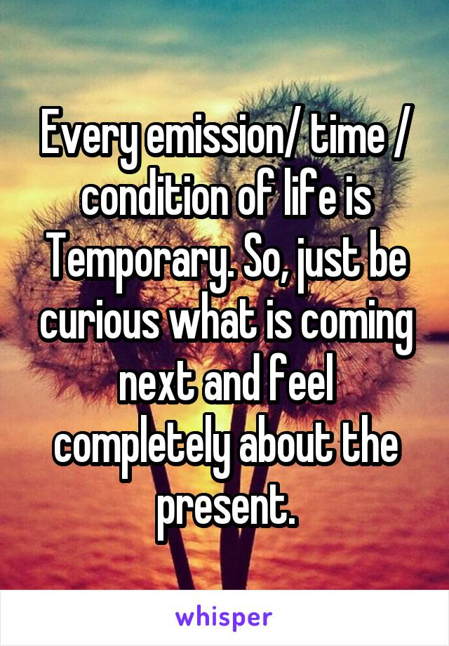 Every emission/ time / condition of life is Temporary. So, just be curious what is coming next and feel completely about the present.