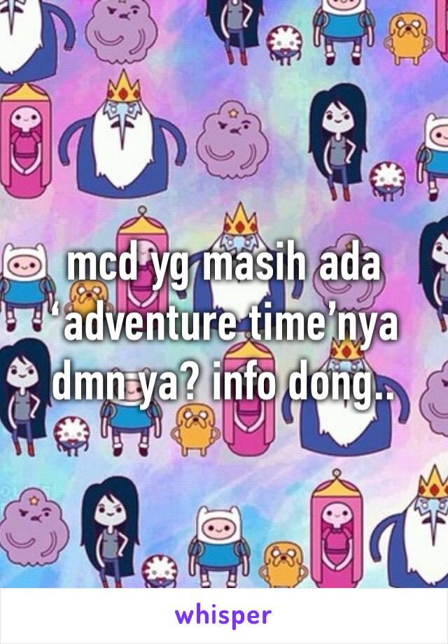 mcd yg masih ada 'adventure time'nya dmn ya? info dong..