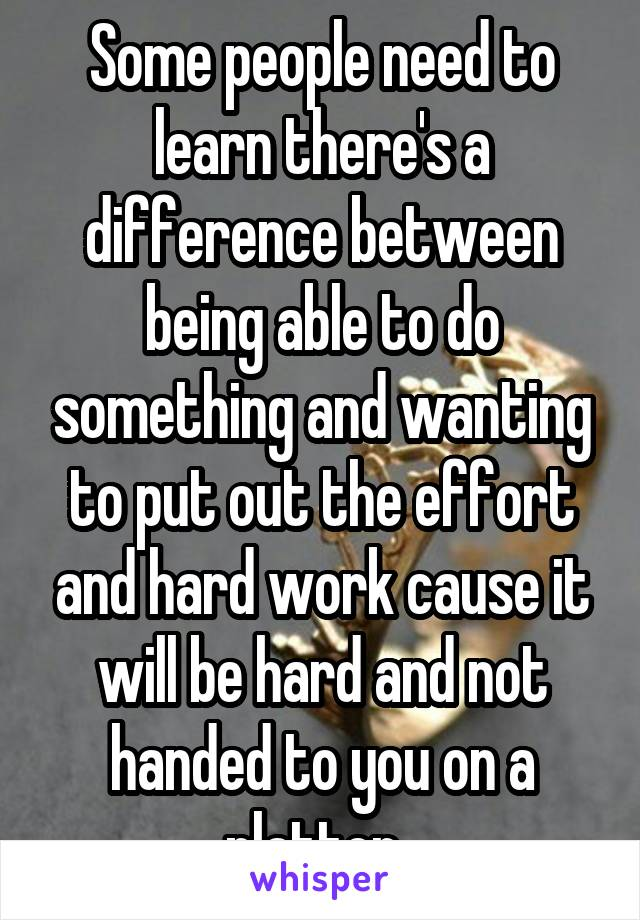Some people need to learn there's a difference between being able to do something and wanting to put out the effort and hard work cause it will be hard and not handed to you on a platter.
