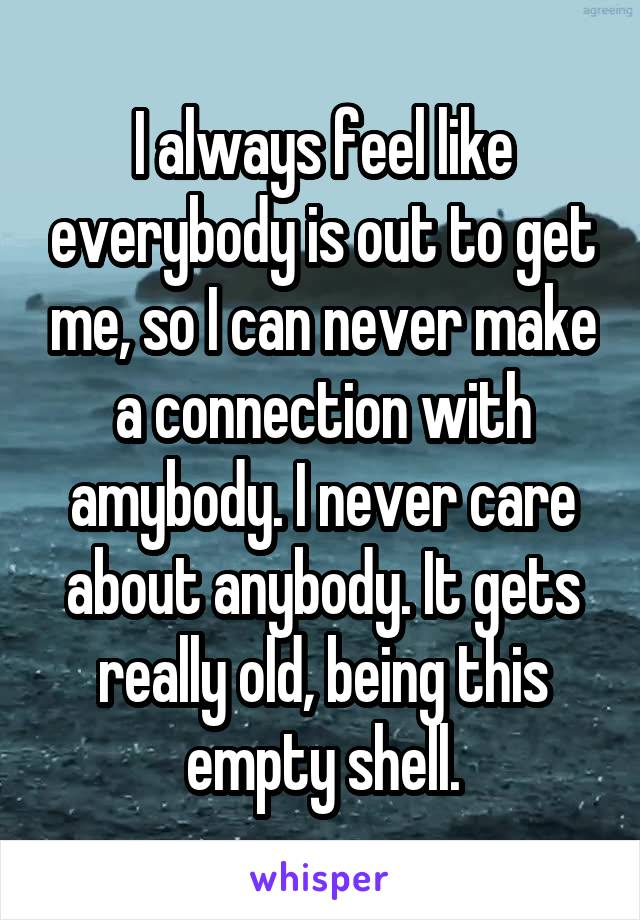 I always feel like everybody is out to get me, so I can never make a connection with amybody. I never care about anybody. It gets really old, being this empty shell.