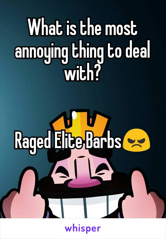 What is the most annoying thing to deal with?   Raged Elite Barbs😠