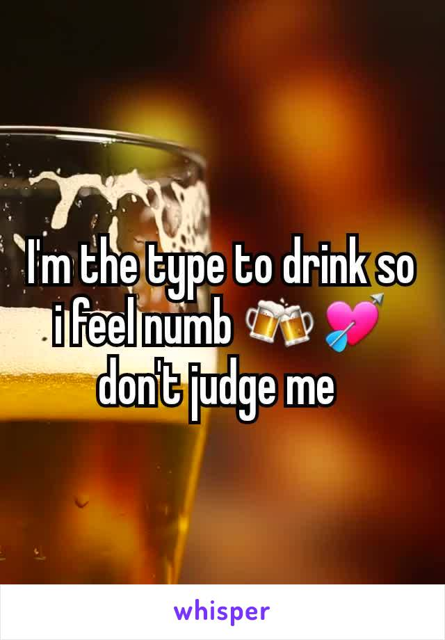 I'm the type to drink so i feel numb 🍻💘 don't judge me