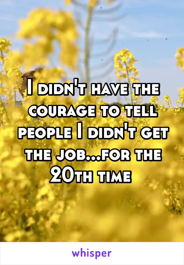 I didn't have the courage to tell people I didn't get the job...for the 20th time